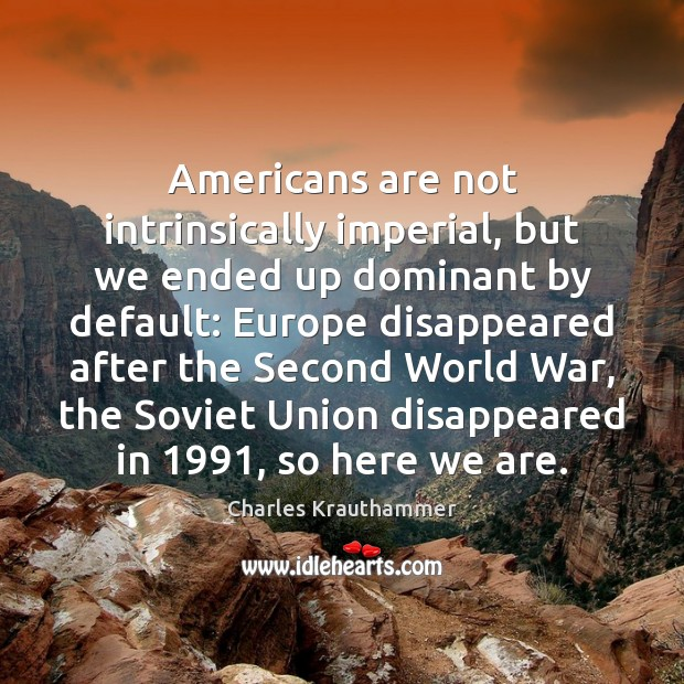 Americans are not intrinsically imperial, but we ended up dominant by default: Image