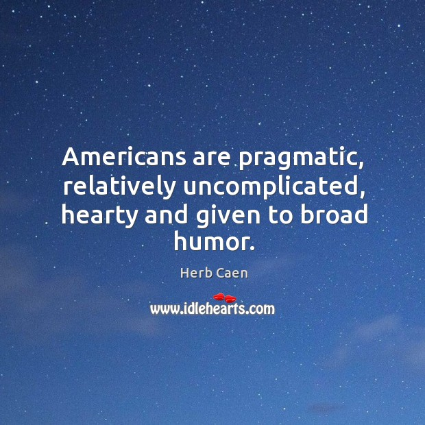 Image, Americans are pragmatic, relatively uncomplicated, hearty and given to broad humor.