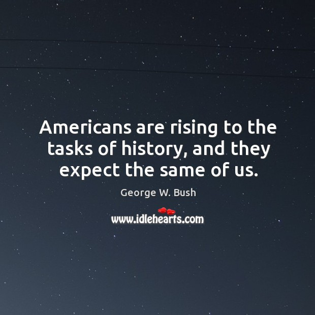 Image, Americans are rising to the tasks of history, and they expect the same of us.