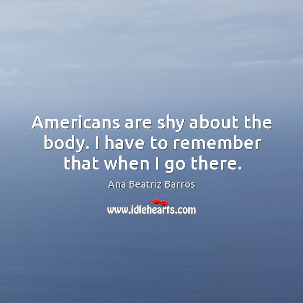 Image, Americans are shy about the body. I have to remember that when I go there.