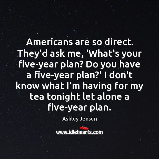Americans are so direct. They'd ask me, 'What's your five-year plan? Do Ashley Jensen Picture Quote