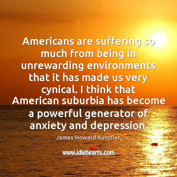 Americans are suffering so much from being in unrewarding environments that it James Howard Kunstler Picture Quote