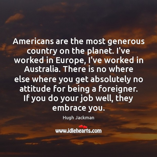 Image, Americans are the most generous country on the planet. I've worked in