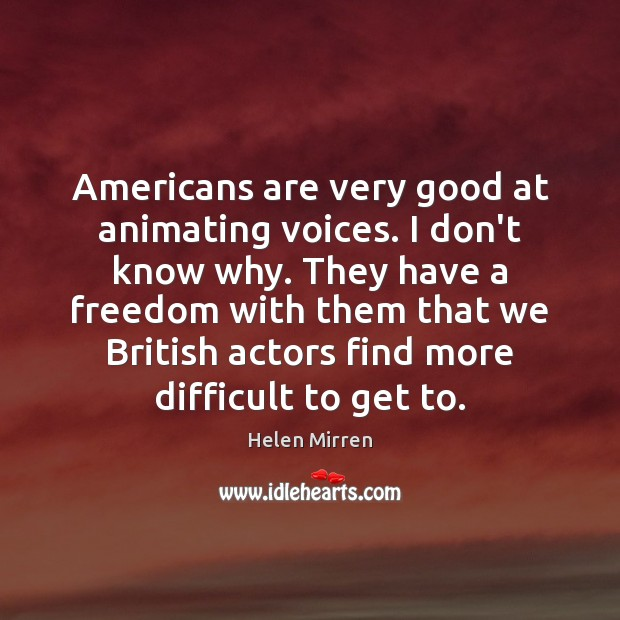 Americans are very good at animating voices. I don't know why. They Helen Mirren Picture Quote