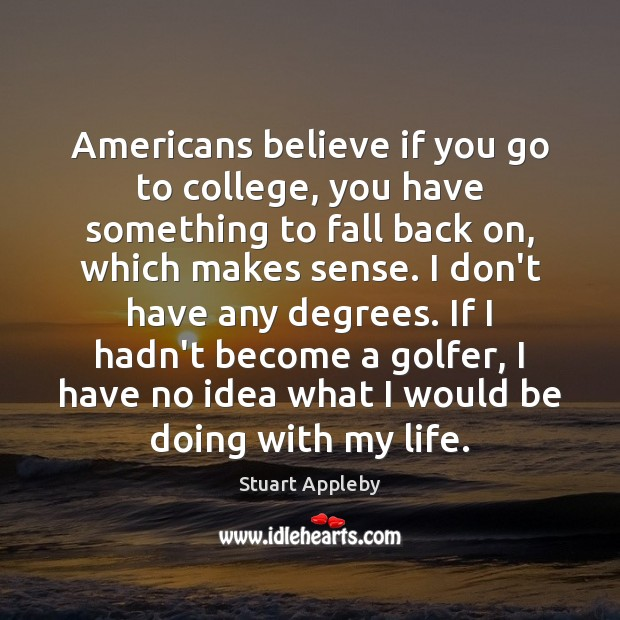 Americans believe if you go to college, you have something to fall Stuart Appleby Picture Quote