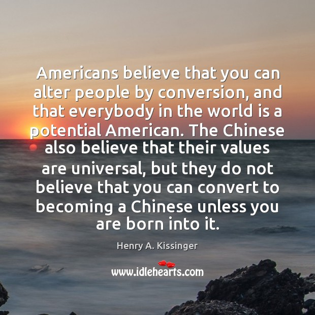 Americans believe that you can alter people by conversion, and that everybody Henry A. Kissinger Picture Quote
