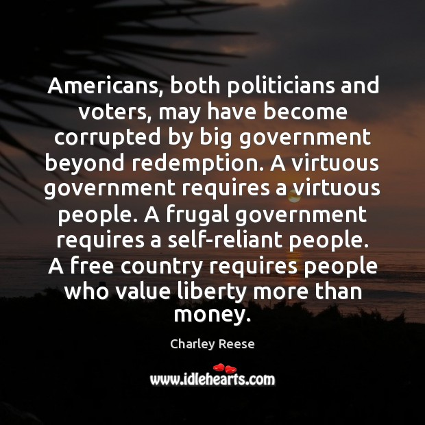 Americans, both politicians and voters, may have become corrupted by big government Charley Reese Picture Quote