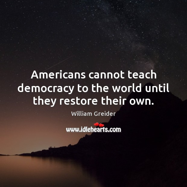 Americans cannot teach democracy to the world until they restore their own. William Greider Picture Quote