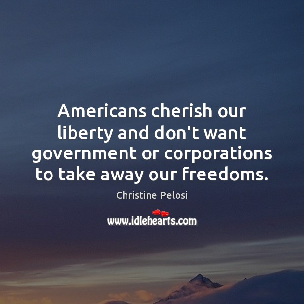 Americans cherish our liberty and don't want government or corporations to take Christine Pelosi Picture Quote