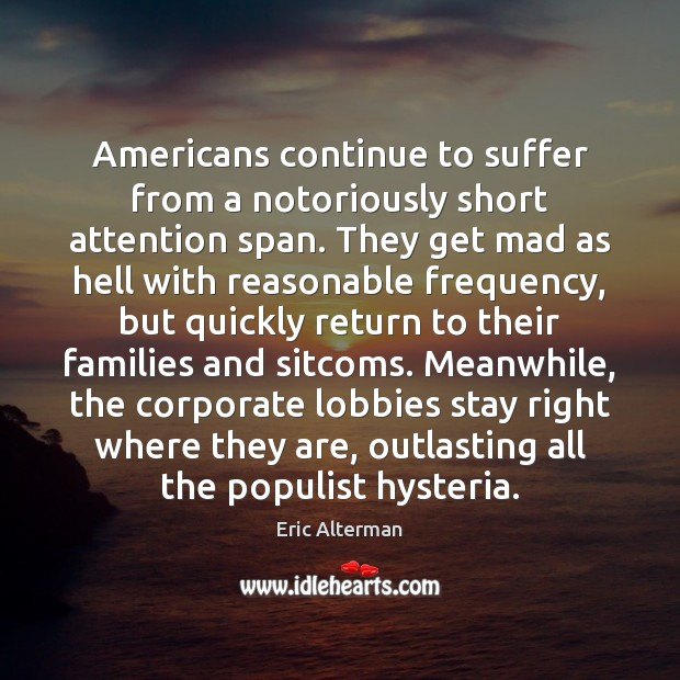 Americans continue to suffer from a notoriously short attention span. They get Eric Alterman Picture Quote
