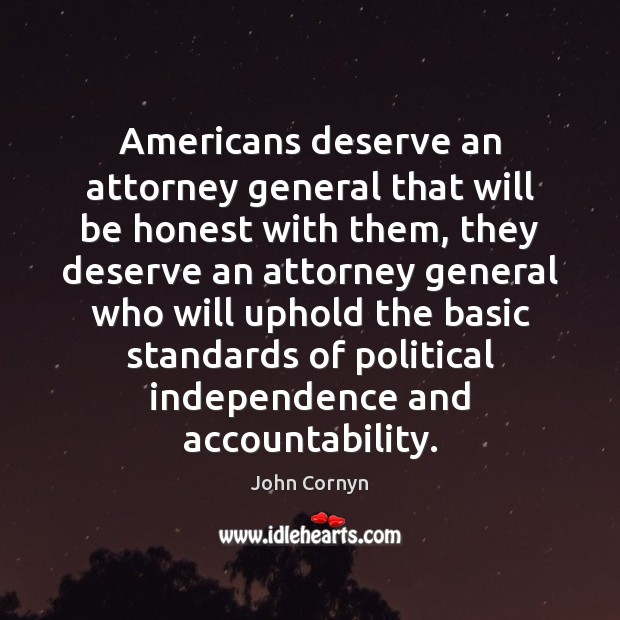 Americans deserve an attorney general that will be honest with them, they John Cornyn Picture Quote