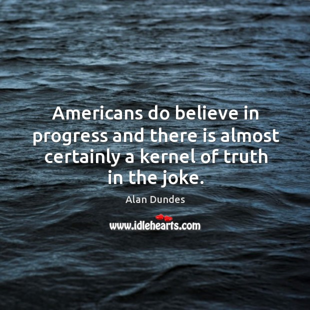 Image, Americans do believe in progress and there is almost certainly a kernel of truth in the joke.