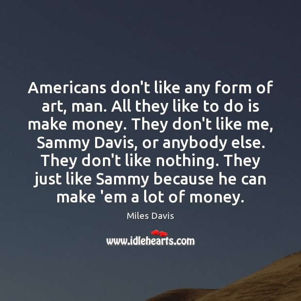 Americans don't like any form of art, man. All they like to Miles Davis Picture Quote