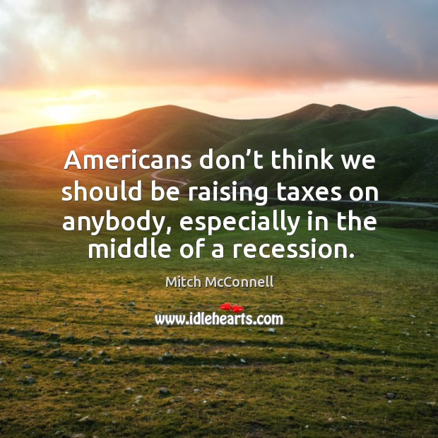 Americans don't think we should be raising taxes on anybody, especially in the middle of a recession. Mitch McConnell Picture Quote