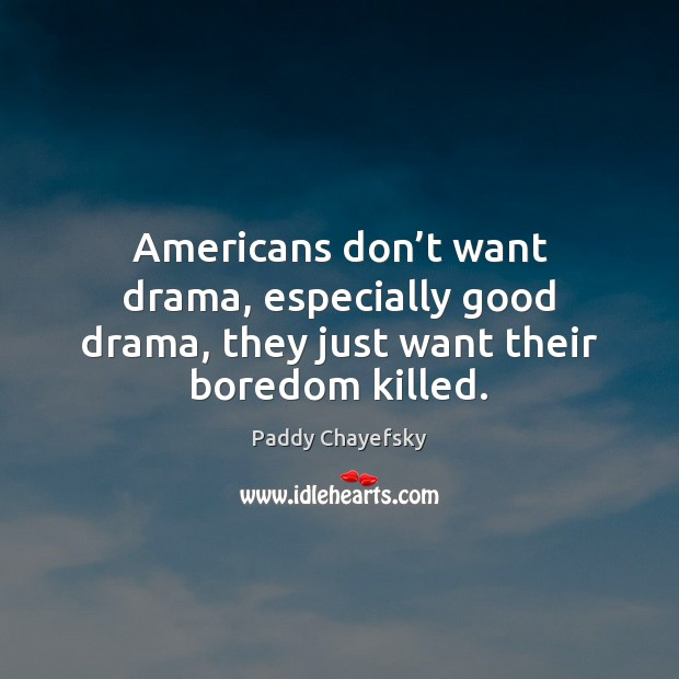 Americans don't want drama, especially good drama, they just want their boredom killed. Image