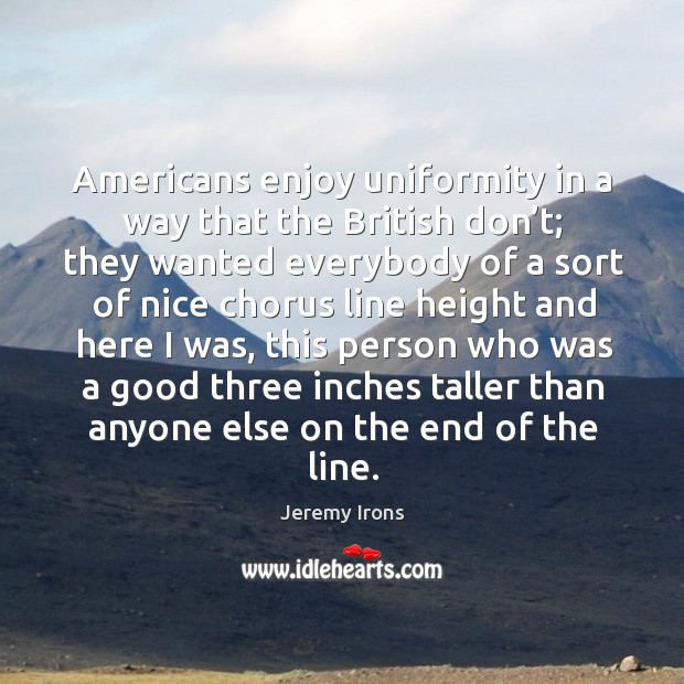 Image, Americans enjoy uniformity in a way that the british don't;