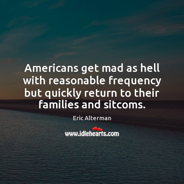 Americans get mad as hell with reasonable frequency but quickly return to Eric Alterman Picture Quote