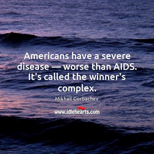 Image, Americans have a severe disease — worse than AIDS. It's called the winner's complex.