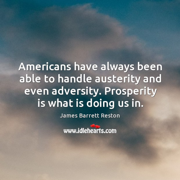 Americans have always been able to handle austerity and even adversity. Prosperity is what is doing us in. James Barrett Reston Picture Quote