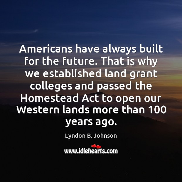 Image, Americans have always built for the future. That is why we established