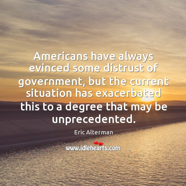Americans have always evinced some distrust of government, but the current situation Eric Alterman Picture Quote