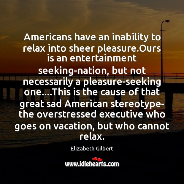 Americans have an inability to relax into sheer pleasure.Ours is an Elizabeth Gilbert Picture Quote