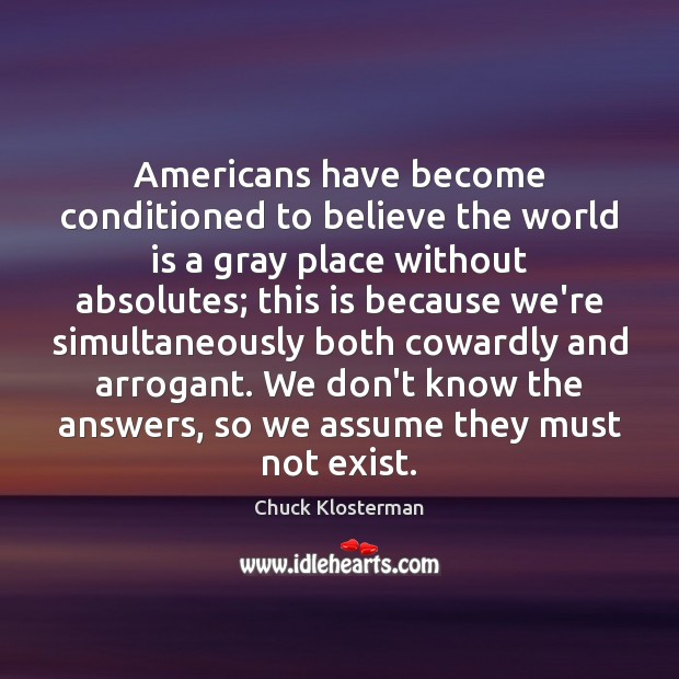 Americans have become conditioned to believe the world is a gray place Chuck Klosterman Picture Quote