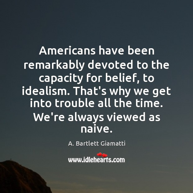 Americans have been remarkably devoted to the capacity for belief, to idealism. Image