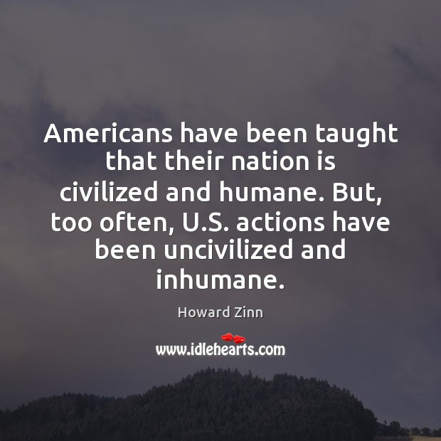 Americans have been taught that their nation is civilized and humane. But, Howard Zinn Picture Quote