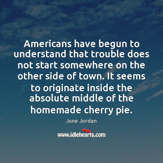 Americans have begun to understand that trouble does not start somewhere on Image