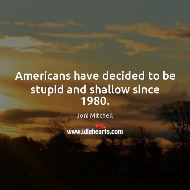 Americans have decided to be stupid and shallow since 1980. Joni Mitchell Picture Quote