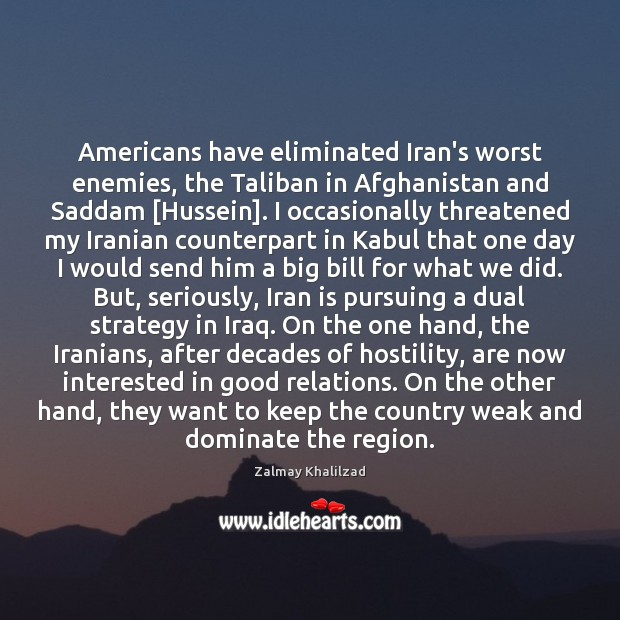 Americans have eliminated Iran's worst enemies, the Taliban in Afghanistan and Saddam [ Zalmay Khalilzad Picture Quote