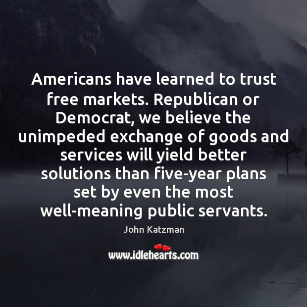 Americans have learned to trust free markets. Republican or Democrat, we believe Image
