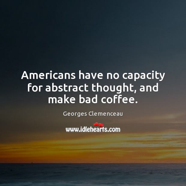 Americans have no capacity for abstract thought, and make bad coffee. Coffee Quotes Image