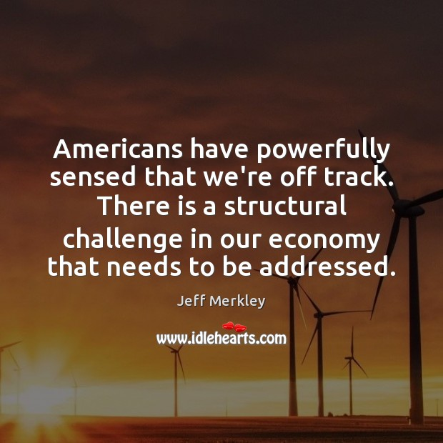 Americans have powerfully sensed that we're off track. There is a structural Image