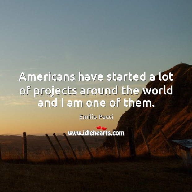 Americans have started a lot of projects around the world and I am one of them. Image