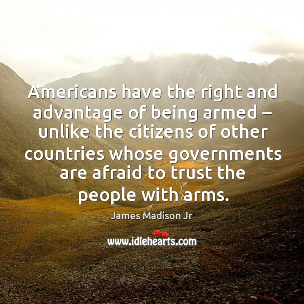 Americans have the right and advantage of being armed – unlike the citizens James Madison Jr Picture Quote