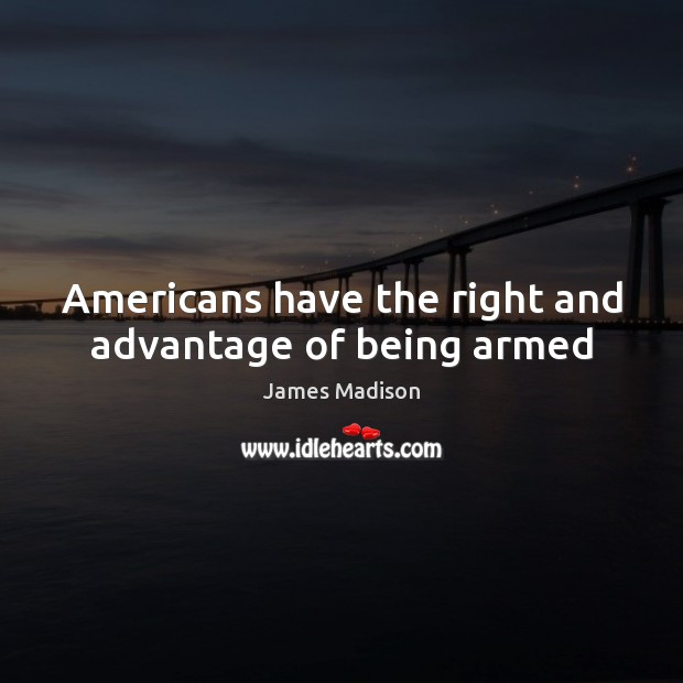 Americans have the right and advantage of being armed James Madison Picture Quote