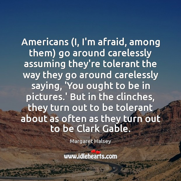 Americans (I, I'm afraid, among them) go around carelessly assuming they're tolerant Margaret Halsey Picture Quote