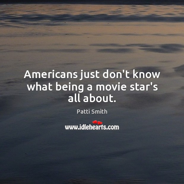 Americans just don't know what being a movie star's all about. Image