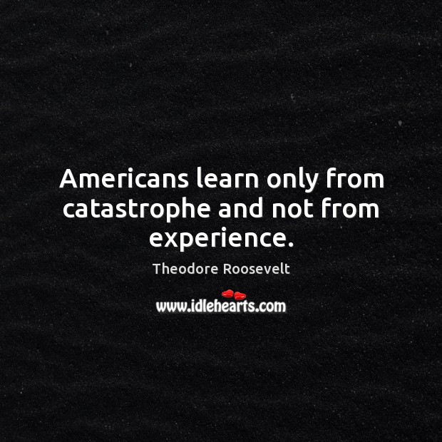 Image, Americans learn only from catastrophe and not from experience.
