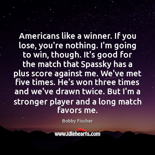 Americans like a winner. If you lose, you're nothing. I'm going to Bobby Fischer Picture Quote