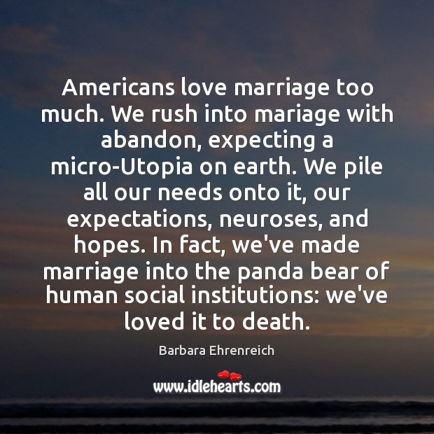 Americans love marriage too much. We rush into mariage with abandon, expecting Barbara Ehrenreich Picture Quote