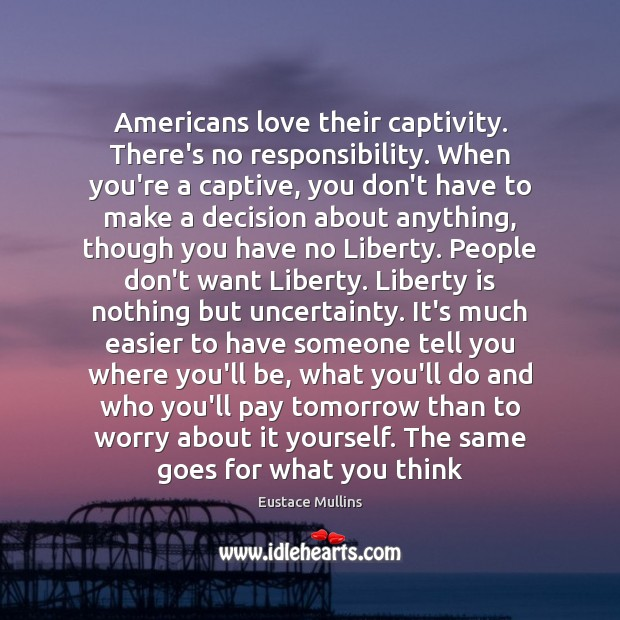 Americans love their captivity. There's no responsibility. When you're a captive, you Image
