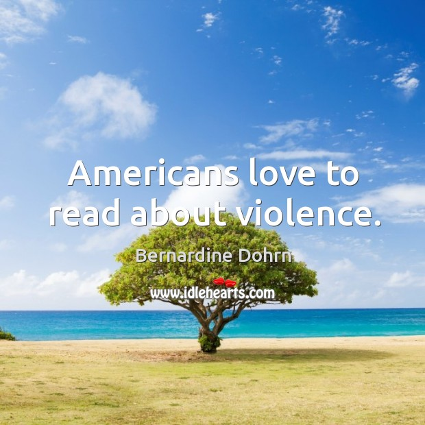 Americans love to read about violence. Bernardine Dohrn Picture Quote