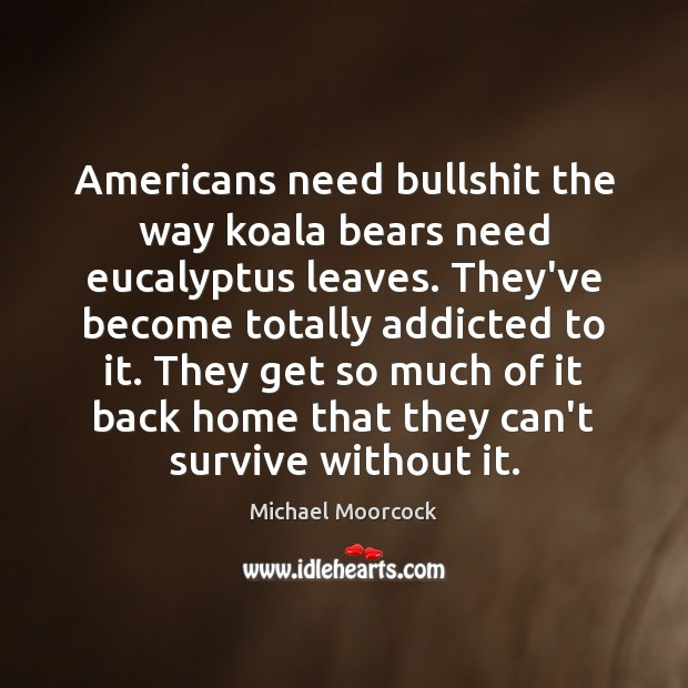 Americans need bullshit the way koala bears need eucalyptus leaves. They've become Michael Moorcock Picture Quote
