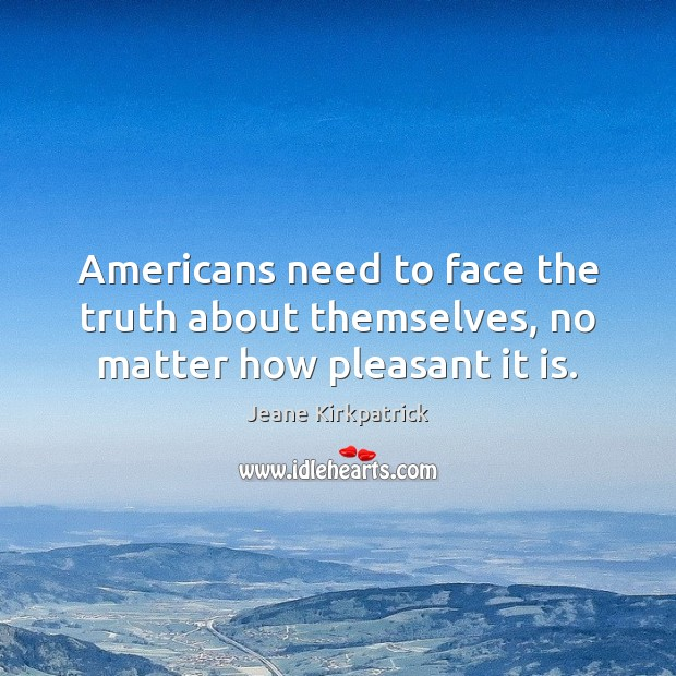 Americans need to face the truth about themselves, no matter how pleasant it is. Jeane Kirkpatrick Picture Quote