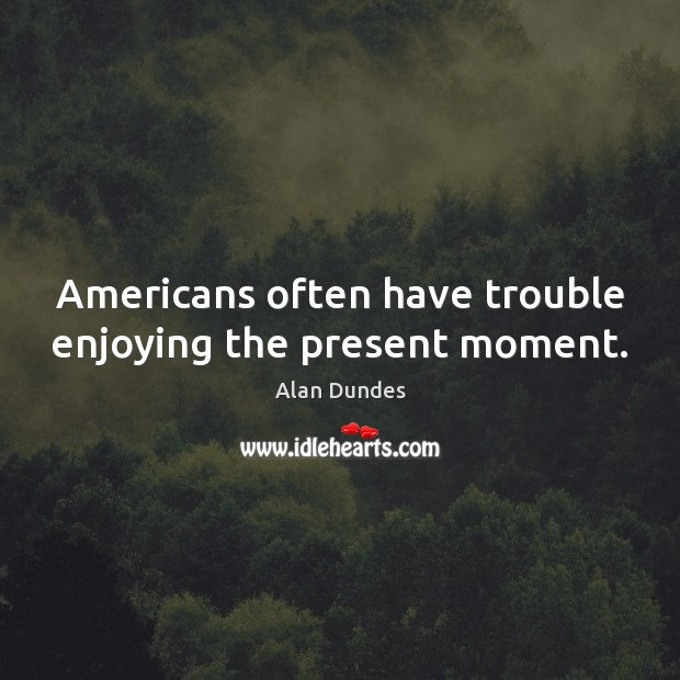 Image, Americans often have trouble enjoying the present moment.