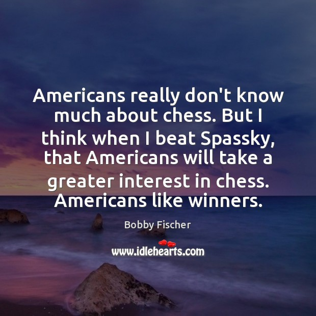Image, Americans really don't know much about chess. But I think when I