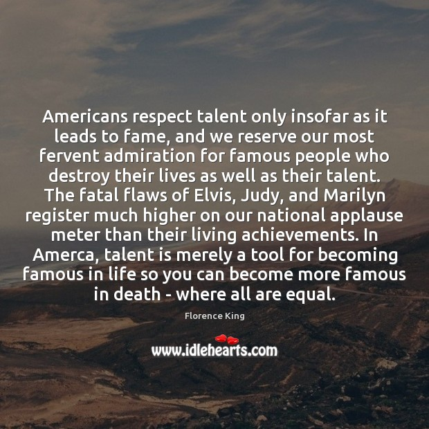 Image, Americans respect talent only insofar as it leads to fame, and we